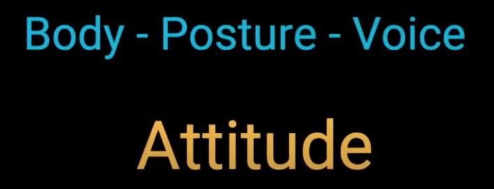 Body - Posture - Voice - ATTITUDE